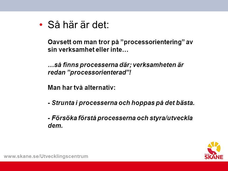 """www.skane.se/Utvecklingscentrum Så här är det: Oavsett om man tror på """"processorientering"""" av sin verksamhet eller inte… …så finns processerna där; ve"""