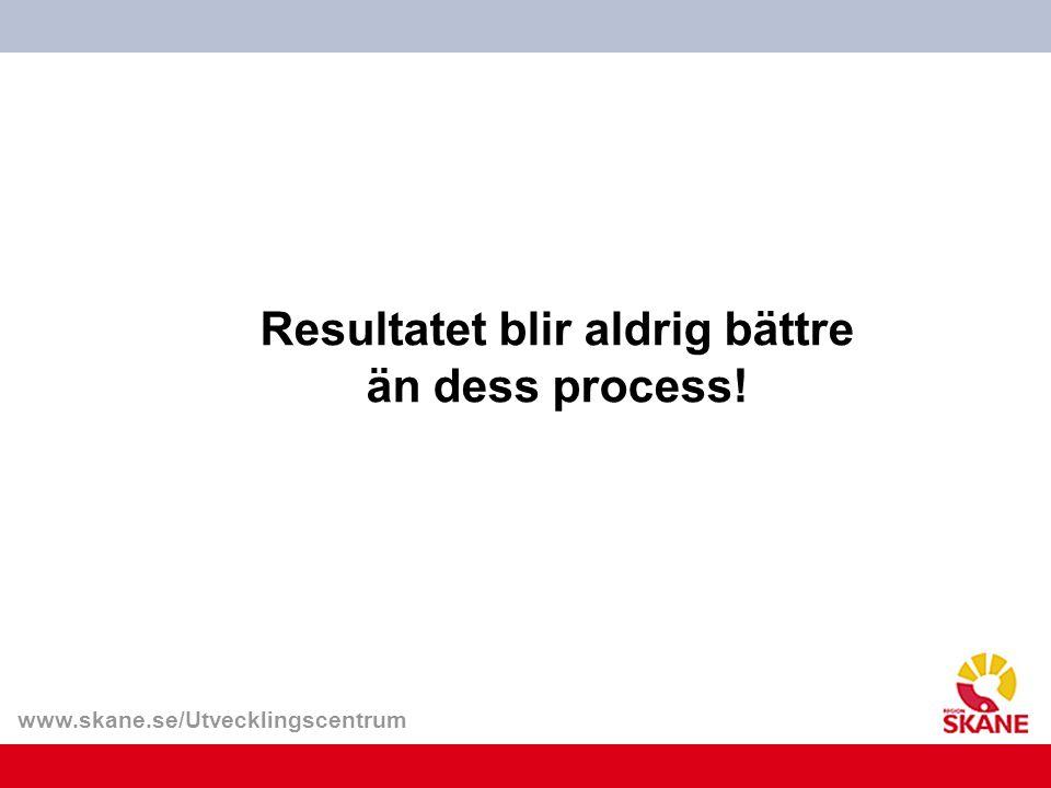 www.skane.se/Utvecklingscentrum Resultatet blir aldrig bättre än dess process!