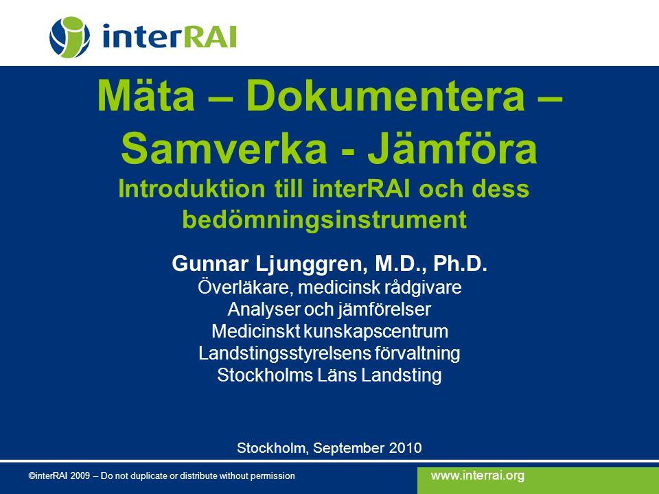 www.interrai.org ©interRAI 2009 – Do not duplicate or distribute without permission Introduktion till interRAI och dess bedömningsinstrument Gunnar Ljunggren, M.D., Ph.D.