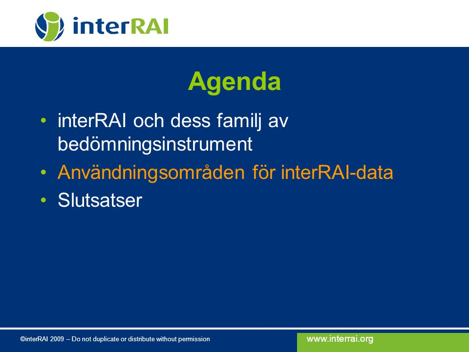 www.interrai.org ©interRAI 2009 – Do not duplicate or distribute without permission Agenda interRAI och dess familj av bedömningsinstrument Användningsområden för interRAI-data Slutsatser