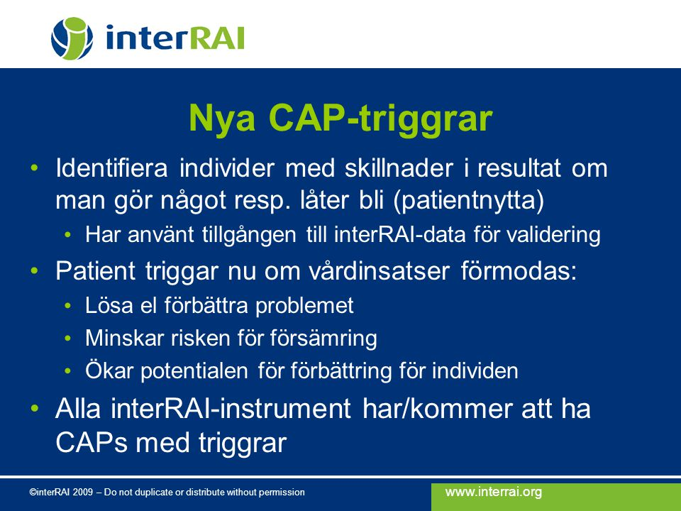 www.interrai.org ©interRAI 2009 – Do not duplicate or distribute without permission Nya CAP-triggrar Identifiera individer med skillnader i resultat om man gör något resp.