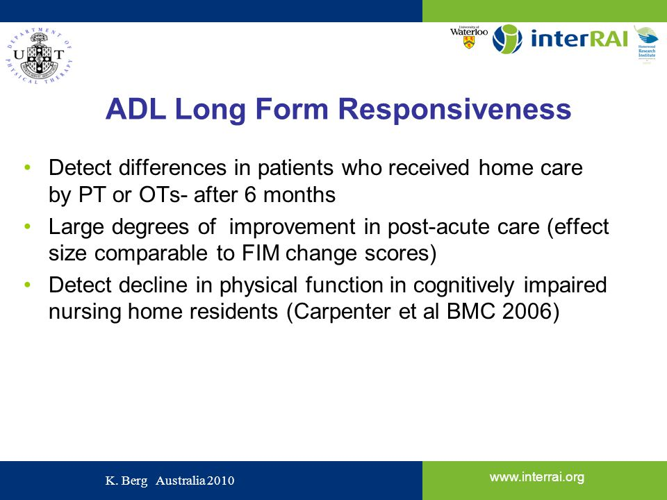 www.interrai.org K. Berg Australia 2010 ADL Long Form Responsiveness Detect differences in patients who received home care by PT or OTs- after 6 month