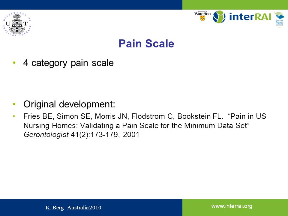 www.interrai.org K. Berg Australia 2010 Pain Scale 4 category pain scale Original development: Fries BE, Simon SE, Morris JN, Flodstrom C, Bookstein F
