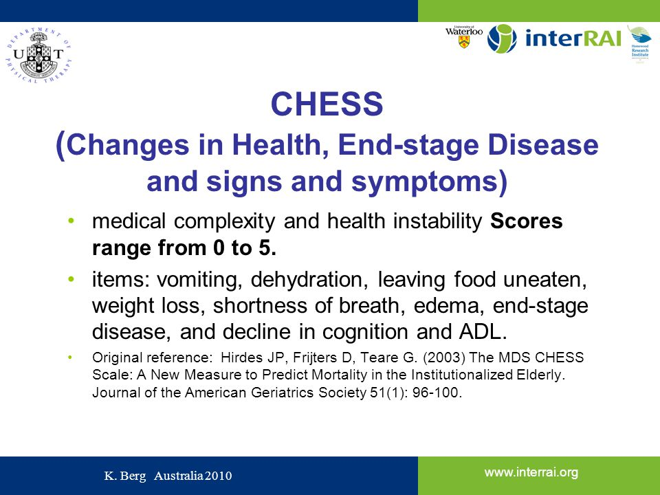 www.interrai.org K. Berg Australia 2010 CHESS ( Changes in Health, End-stage Disease and signs and symptoms) medical complexity and health instability