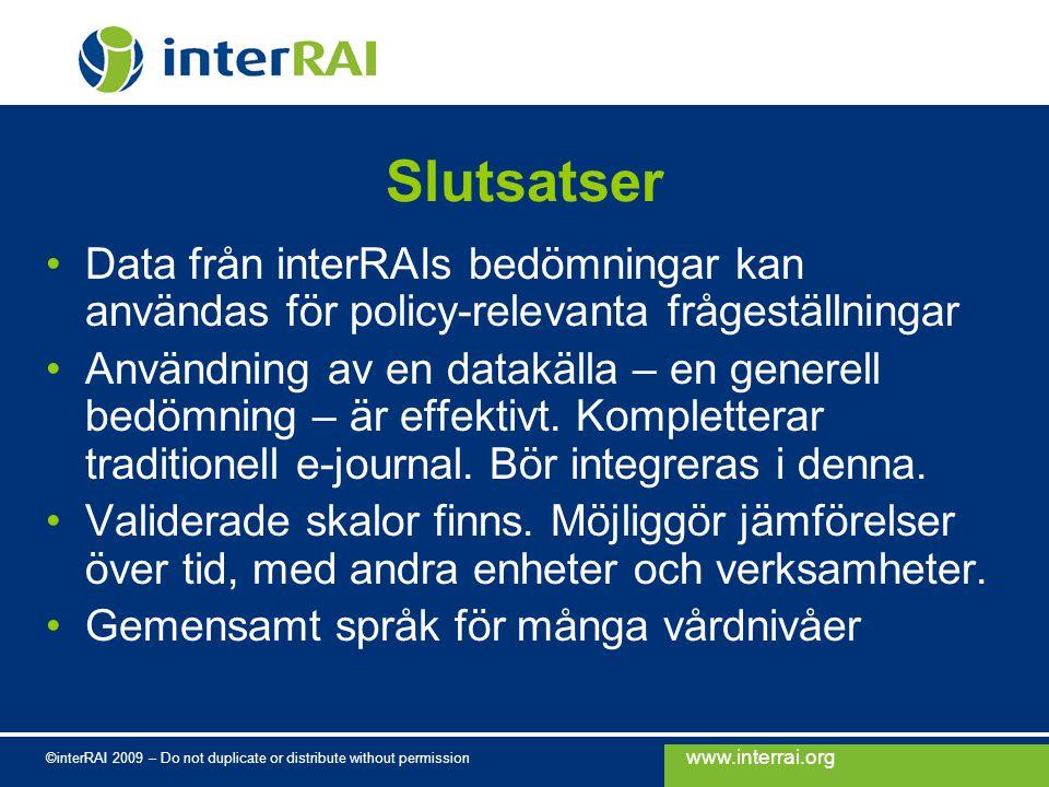 www.interrai.org ©interRAI 2009 – Do not duplicate or distribute without permission Slutsatser Data från interRAIs bedömningar kan användas för policy-relevanta frågeställningar Användning av en datakälla – en generell bedömning – är effektivt.