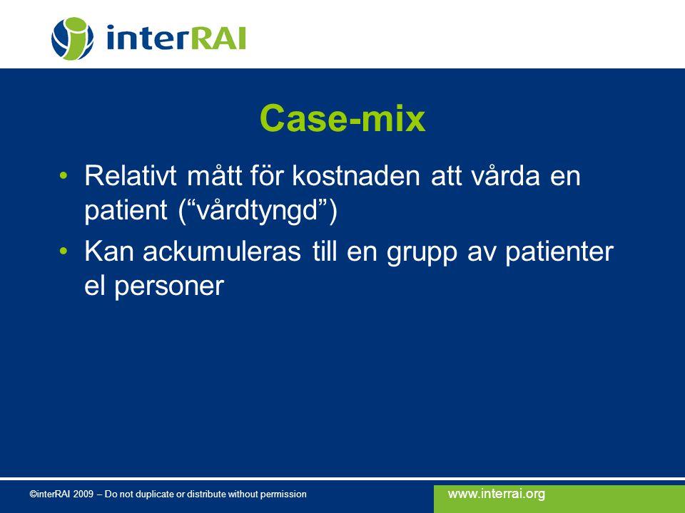 www.interrai.org ©interRAI 2009 – Do not duplicate or distribute without permission Case-mix Relativt mått för kostnaden att vårda en patient ( vårdtyngd ) Kan ackumuleras till en grupp av patienter el personer