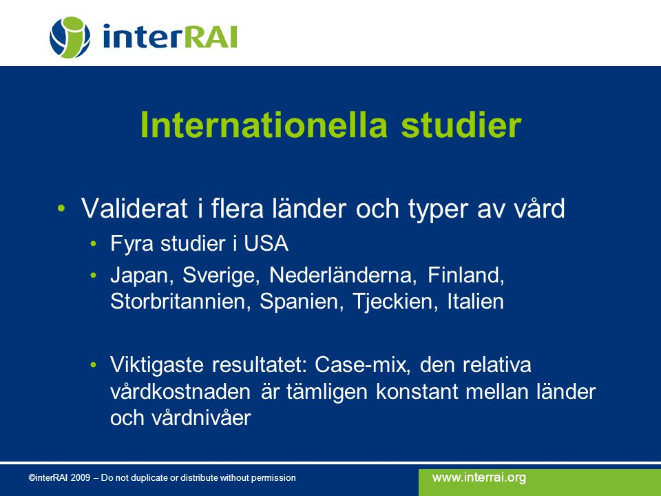 www.interrai.org ©interRAI 2009 – Do not duplicate or distribute without permission Internationella studier Validerat i flera länder och typer av vård
