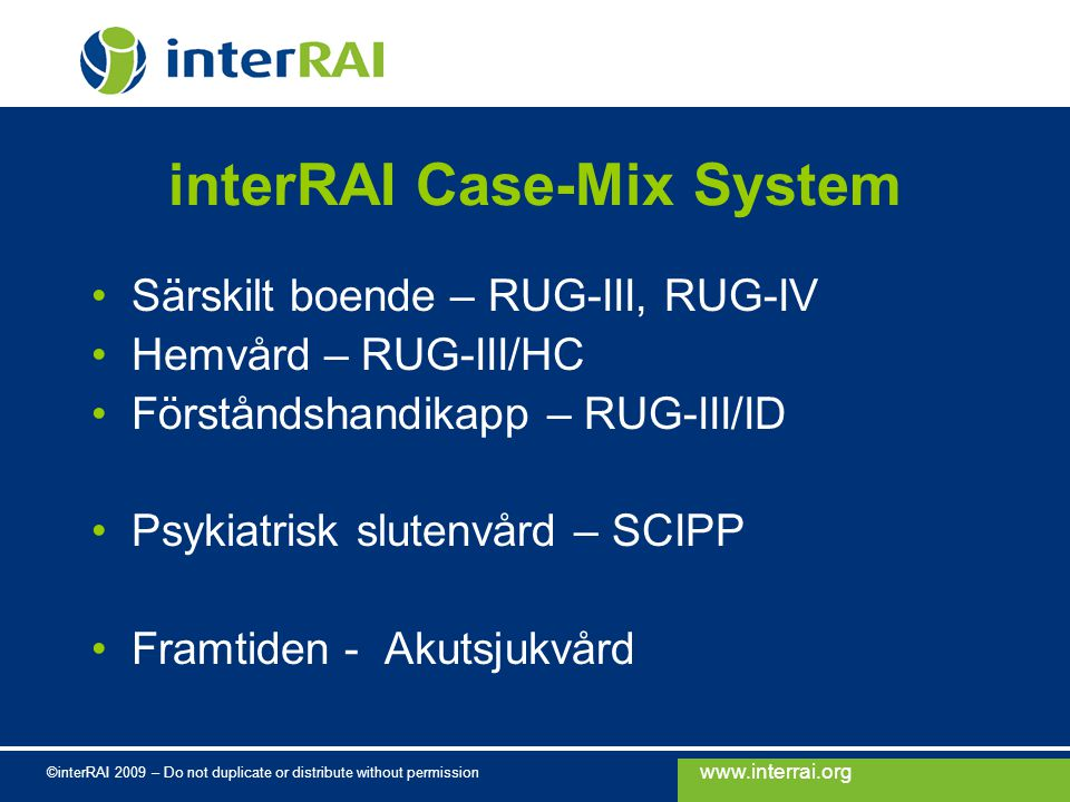 www.interrai.org ©interRAI 2009 – Do not duplicate or distribute without permission interRAI Case-Mix System Särskilt boende – RUG-III, RUG-IV Hemvård