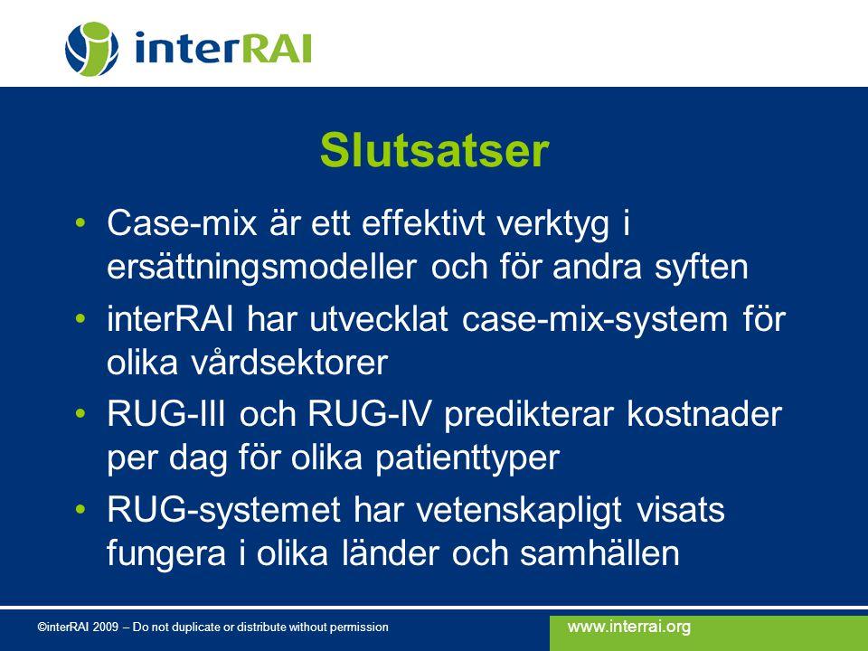 www.interrai.org ©interRAI 2009 – Do not duplicate or distribute without permission Slutsatser Case-mix är ett effektivt verktyg i ersättningsmodeller och för andra syften interRAI har utvecklat case-mix-system för olika vårdsektorer RUG-III och RUG-IV predikterar kostnader per dag för olika patienttyper RUG-systemet har vetenskapligt visats fungera i olika länder och samhällen
