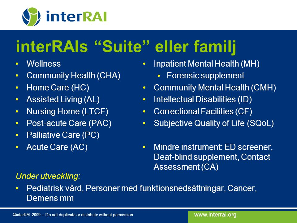 www.interrai.org ©interRAI 2009 – Do not duplicate or distribute without permission interRAIs Suite eller familj Wellness Community Health (CHA) Home Care (HC) Assisted Living (AL) Nursing Home (LTCF) Post-acute Care (PAC) Palliative Care (PC) Acute Care (AC) Under utveckling: Pediatrisk vård, Personer med funktionsnedsättningar, Cancer, Demens mm Inpatient Mental Health (MH) Forensic supplement Community Mental Health (CMH) Intellectual Disabilities (ID) Correctional Facilities (CF) Subjective Quality of Life (SQoL) Mindre instrument: ED screener, Deaf-blind supplement, Contact Assessment (CA)