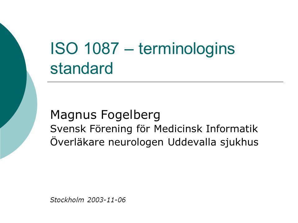ISO 1087 – terminologins standard Magnus Fogelberg Svensk Förening för Medicinsk Informatik Överläkare neurologen Uddevalla sjukhus Stockholm 2003-11-06