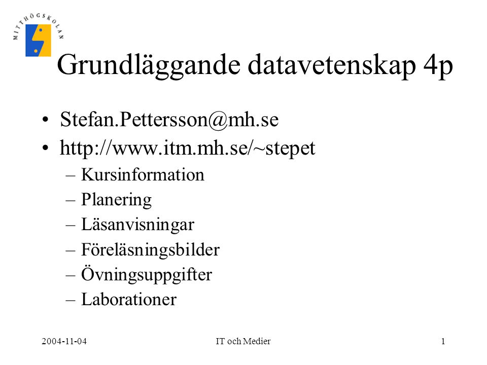 2004-11-04IT och Medier1 Grundläggande datavetenskap 4p Stefan.Pettersson@mh.se http://www.itm.mh.se/~stepet –Kursinformation –Planering –Läsanvisning