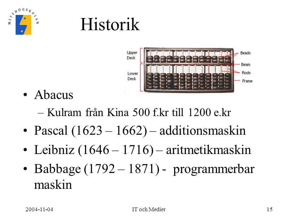 2004-11-04IT och Medier15 Historik Abacus –Kulram från Kina 500 f.kr till 1200 e.kr Pascal (1623 – 1662) – additionsmaskin Leibniz (1646 – 1716) – ari
