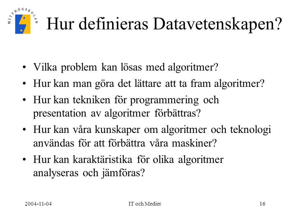 2004-11-04IT och Medier16 Hur definieras Datavetenskapen? Vilka problem kan lösas med algoritmer? Hur kan man göra det lättare att ta fram algoritmer?