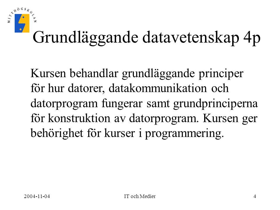 2004-11-04IT och Medier4 Grundläggande datavetenskap 4p Kursen behandlar grundläggande principer för hur datorer, datakommunikation och datorprogram f
