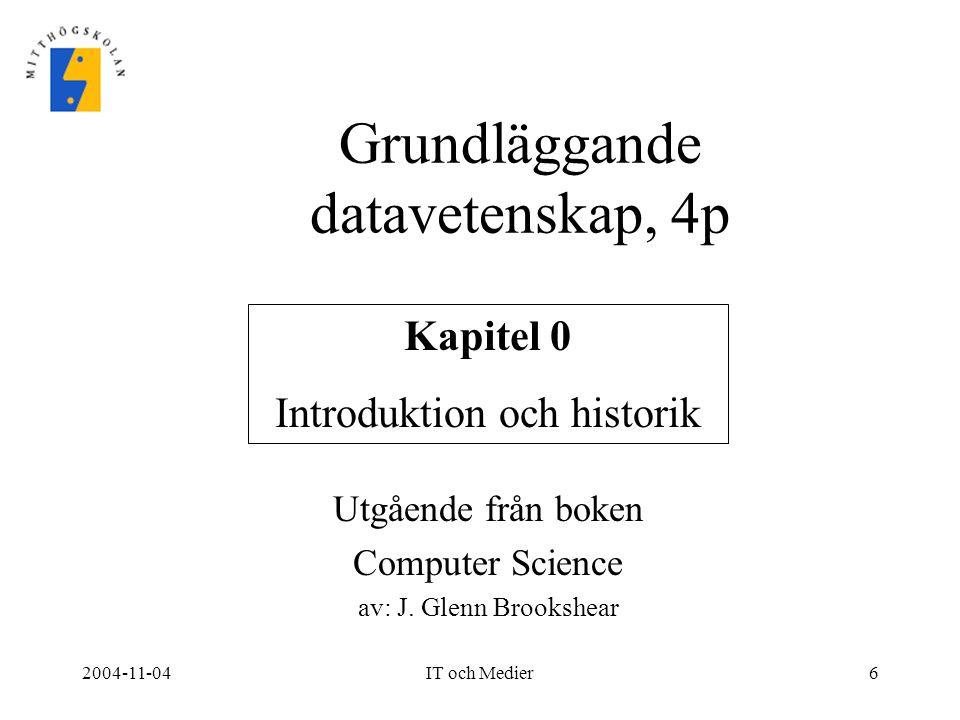 2004-11-04IT och Medier6 Grundläggande datavetenskap, 4p Kapitel 0 Introduktion och historik Utgående från boken Computer Science av: J. Glenn Brooksh