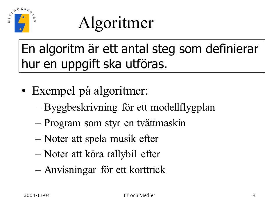 2004-11-04IT och Medier9 Algoritmer Exempel på algoritmer: –Byggbeskrivning för ett modellflygplan –Program som styr en tvättmaskin –Noter att spela m