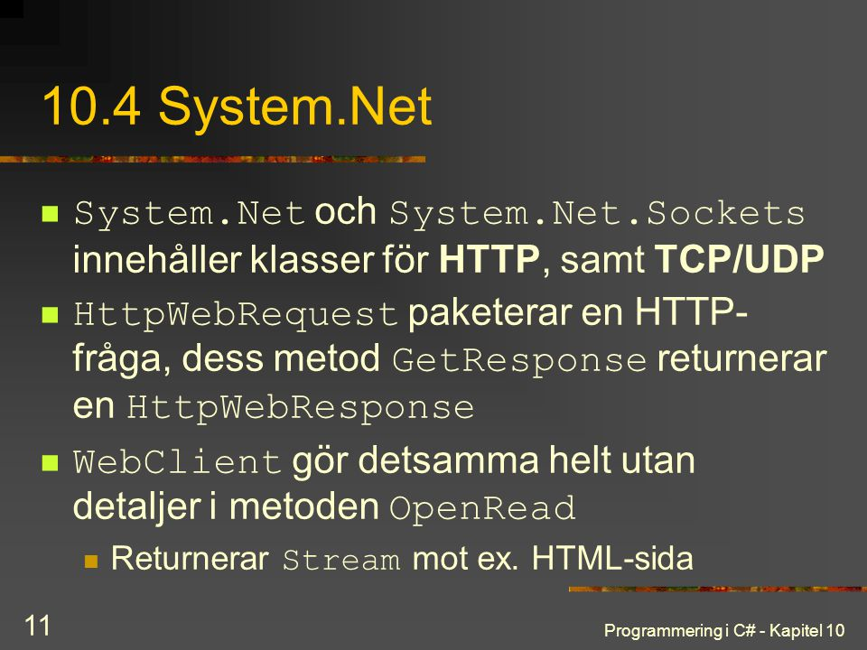 Programmering i C# - Kapitel 10 11 10.4 System.Net System.Net och System.Net.Sockets innehåller klasser för HTTP, samt TCP/UDP HttpWebRequest paketera