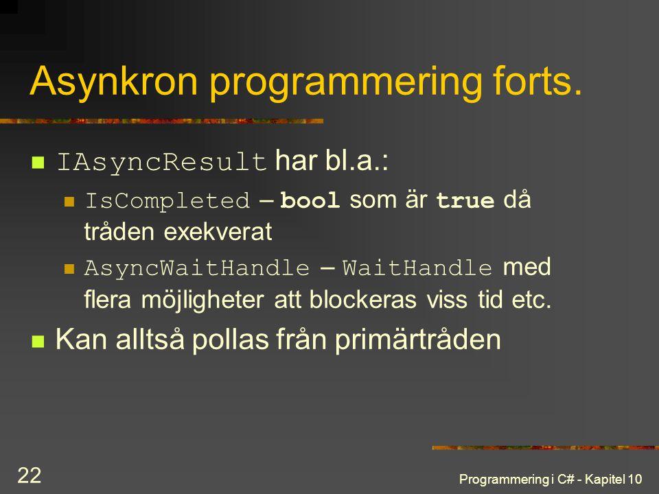 Programmering i C# - Kapitel 10 22 Asynkron programmering forts. IAsyncResult har bl.a.: IsCompleted – bool som är true då tråden exekverat AsyncWaitH