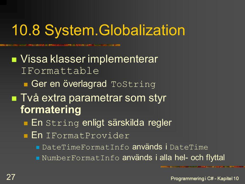 Programmering i C# - Kapitel 10 27 10.8 System.Globalization Vissa klasser implementerar IFormattable Ger en överlagrad ToString Två extra parametrar