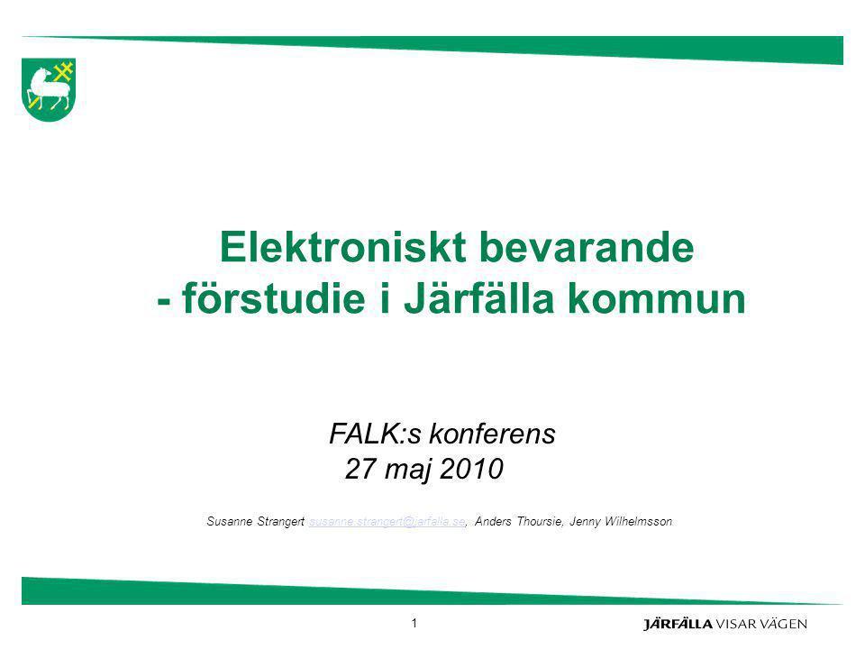 1 Elektroniskt bevarande - förstudie i Järfälla kommun FALK:s konferens 27 maj 2010 Susanne Strangert susanne.strangert@jarfalla.se, Anders Thoursie,