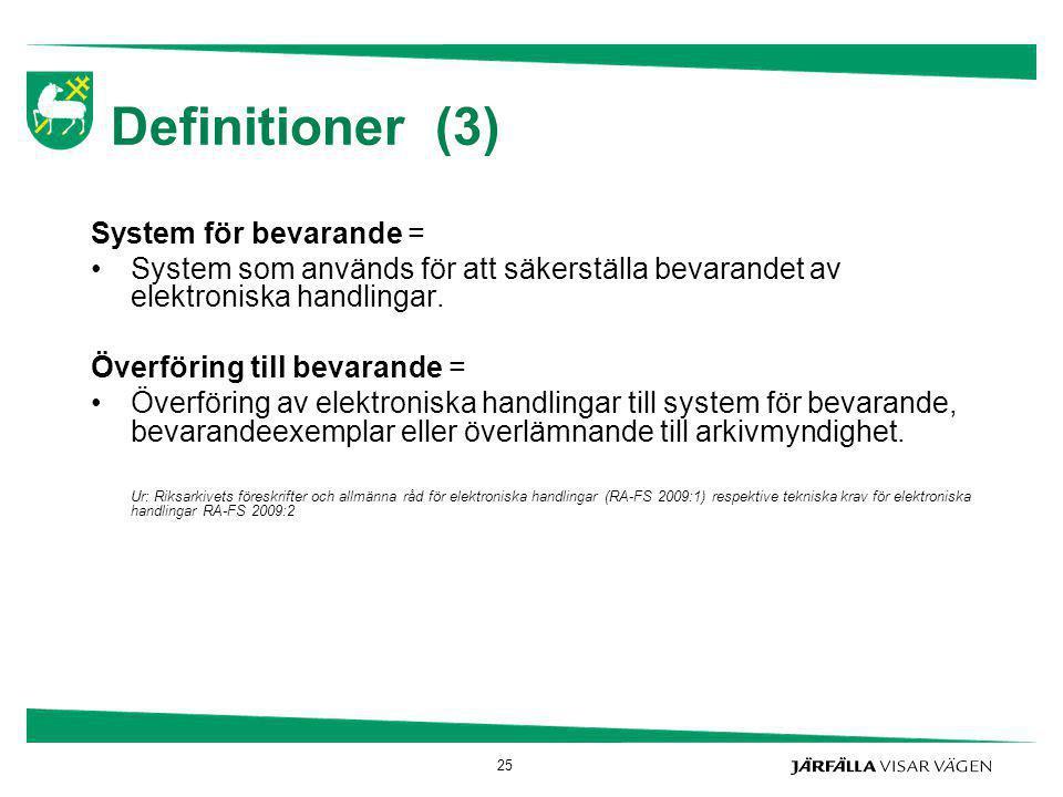 25 Definitioner (3) System för bevarande = System som används för att säkerställa bevarandet av elektroniska handlingar. Överföring till bevarande = Ö