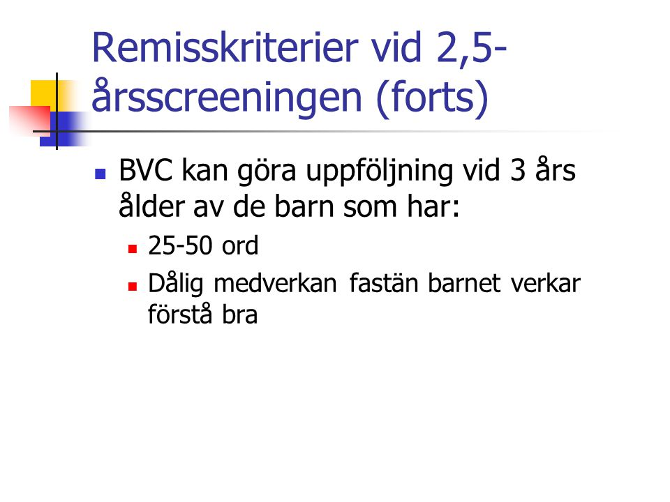 Remisskriterier vid 2,5- årsscreeningen (forts) BVC kan göra uppföljning vid 3 års ålder av de barn som har: 25-50 ord Dålig medverkan fastän barnet v