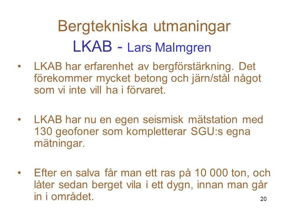 20 Bergtekniska utmaningar LKAB - Lars Malmgren LKAB har erfarenhet av bergförstärkning. Det förekommer mycket betong och järn/stål något som vi inte