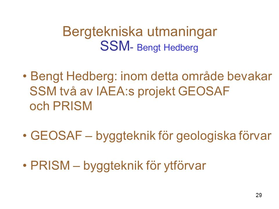 29 Bergtekniska utmaningar SSM - Bengt Hedberg Bengt Hedberg: inom detta område bevakar SSM två av IAEA:s projekt GEOSAF och PRISM GEOSAF – byggteknik