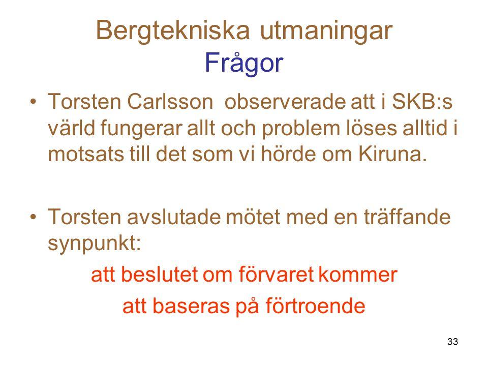 33 Bergtekniska utmaningar Frågor Torsten Carlsson observerade att i SKB:s värld fungerar allt och problem löses alltid i motsats till det som vi hörd