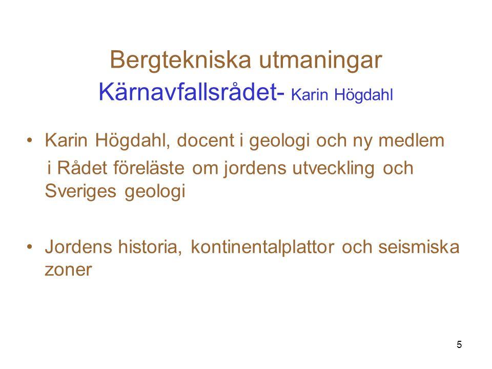 5 Bergtekniska utmaningar Kärnavfallsrådet- Karin Högdahl Karin Högdahl, docent i geologi och ny medlem i Rådet föreläste om jordens utveckling och Sv
