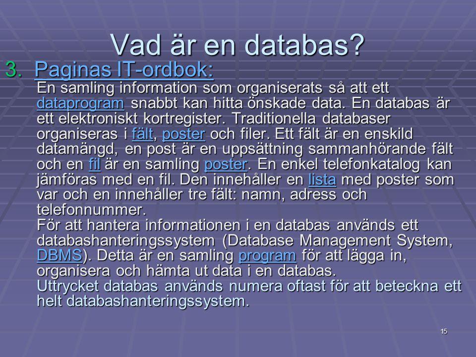 15 Vad är en databas? 3. Paginas IT-ordbok: En samling information som organiserats så att ett dataprogram snabbt kan hitta önskade data. En databas ä