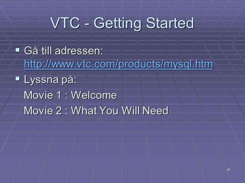 18 VTC - Getting Started  Gå till adressen: http://www.vtc.com/products/mysql.htm http://www.vtc.com/products/mysql.htm  Lyssna på: Movie 1 : Welcom
