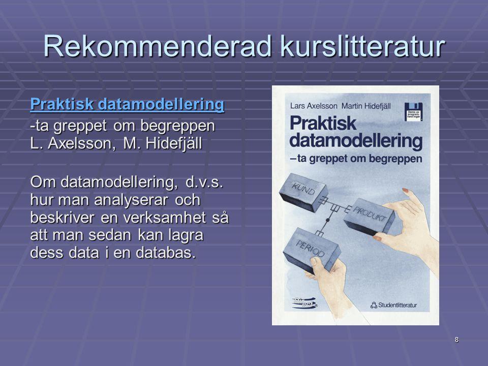 8 Rekommenderad kurslitteratur Praktisk datamodellering Praktisk datamodellering -ta greppet om begreppen L. Axelsson, M. Hidefjäll Om datamodellering
