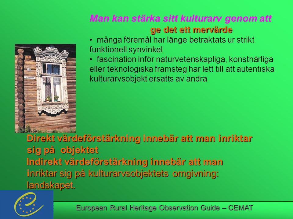European Rural Heritage Observation Guide – CEMAT Man kan stärka sitt kulturarv genom att ge det ett mervärde ge det ett mervärde många föremål har länge betraktats ur strikt funktionell synvinkel fascination inför naturvetenskapliga, konstnärliga eller teknologiska framsteg har lett till att autentiska kulturarvsobjekt ersatts av andra Direkt värdeförstärkning innebär att man inriktar sig på objektet sig på objektet Indirekt värdeförstärkning innebär att man inriktar sig på kulturarvsobjektets omgivning: inriktar sig på kulturarvsobjektets omgivning: landskapet.
