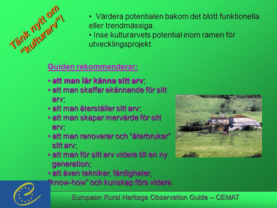 European Rural Heritage Observation Guide – CEMAT Guiden rekommenderar: att man lär känna sitt arv; att man lär känna sitt arv; att man skaffar ekännande för sitt att man skaffar ekännande för sitt arv; arv; att man återställer sitt arv; att man återställer sitt arv; att man skapar mervärde för sitt att man skapar mervärde för sitt arv; arv; att man renoverar och återbrukar att man renoverar och återbrukar sitt arv; sitt arv; att man för sitt arv vidare till en ny att man för sitt arv vidare till en ny generation; generation; att även tekniker, färdigheter, know-how och kunskap förs vidare.