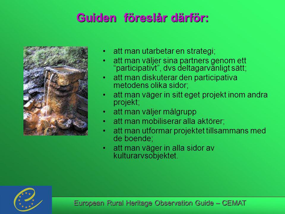 European Rural Heritage Observation Guide – CEMAT Guiden föreslår därför: att man utarbetar en strategi; att man väljer sina partners genom ett participativt , dvs deltagarvänligt sätt; att man diskuterar den participativa metodens olika sidor; att man väger in sitt eget projekt inom andra projekt; att man väljer målgrupp att man mobiliserar alla aktörer; att man utformar projektet tillsammans med de boende; att man väger in alla sidor av kulturarvsobjektet.