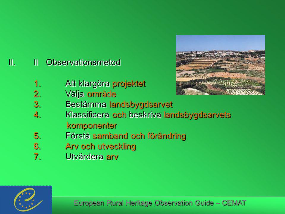 European Rural Heritage Observation Guide – CEMAT II.II Observationsmetod 1.Att klargöra projektet 2.Välja område 3.Bestämma landsbygdsarvet 4.Klassificera och beskriva landsbygdsarvets komponenter komponenter 5.Förstå samband och förändring 6.Arv och utveckling 7.Utvärdera arv