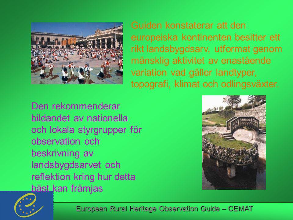 European Rural Heritage Observation Guide – CEMAT Guiden bidrar till implementeringen av Recommendation Rec (2002) 1 som innehåller en rad förslag i syfte att stärka landsbygdsutvecklingen Syftet är att gynna en hållbar landsbygdsplanering …och att bidra till implementeringen av The Guiding Principles.