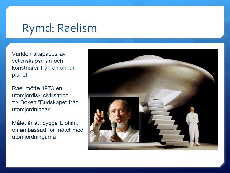 Rymd: Raelism Världen skapades av vetenskapsmän och konstnärer från en annan planet Rael mötte 1973 en utomjordisk civilisation => Boken Budskapet från utomjordningar Målet är att bygga Elohim, en ambassad för mötet med utomjordningarna