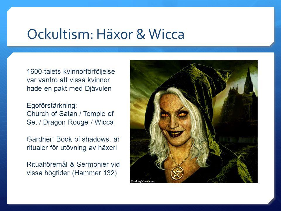 Ockultism: Häxor & Wicca 1600-talets kvinnorförföljelse var vantro att vissa kvinnor hade en pakt med Djävulen Egoförstärkning: Church of Satan / Temple of Set / Dragon Rouge / Wicca Gardner: Book of shadows, är ritualer för utövning av häxeri Ritualföremål & Sermonier vid vissa högtider (Hammer 132)