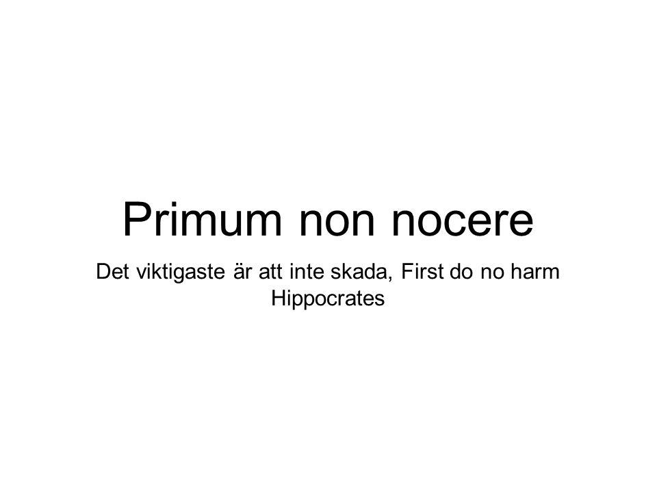 Primum non nocere Det viktigaste är att inte skada, First do no harm Hippocrates