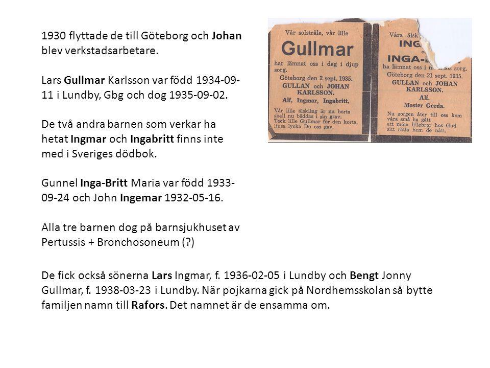 1930 flyttade de till Göteborg och Johan blev verkstadsarbetare. Lars Gullmar Karlsson var född 1934-09- 11 i Lundby, Gbg och dog 1935-09-02. De två a
