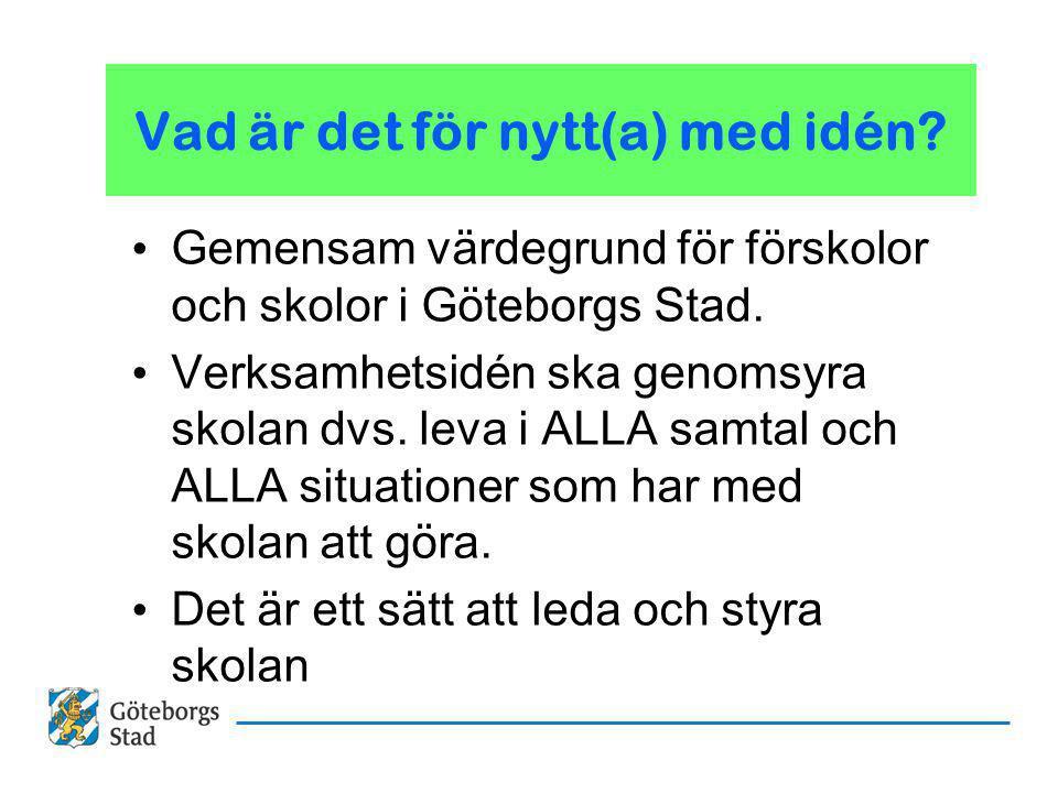 Vad är det för nytt(a) med idén? Gemensam värdegrund för förskolor och skolor i Göteborgs Stad. Verksamhetsidén ska genomsyra skolan dvs. leva i ALLA