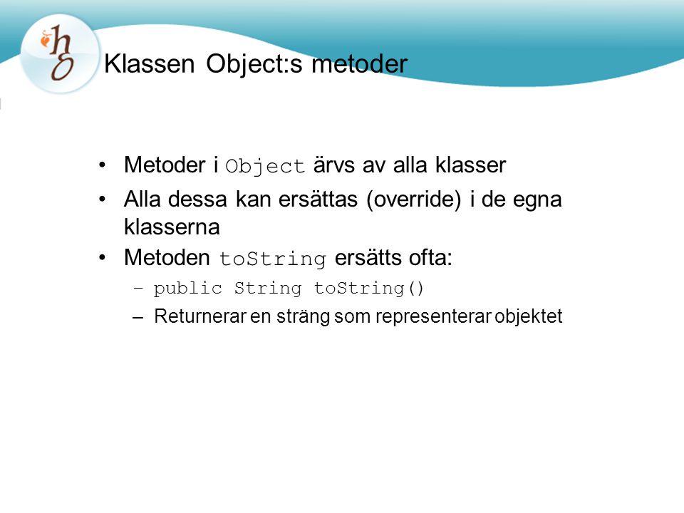 Klassen Object:s metoder Metoder i Object ärvs av alla klasser Alla dessa kan ersättas (override) i de egna klasserna Metoden toString ersätts ofta: –public String toString() –Returnerar en sträng som representerar objektet