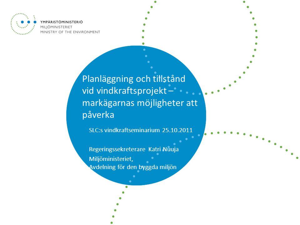 Planläggning och tillstånd vid vindkraftsprojekt – markägarnas möjligheter att påverka SLC:s vindkraftseminarium 25.10.2011 Regeringssekreterare Katri Nuuja Miljöministeriet, Avdelning för den byggda miljön