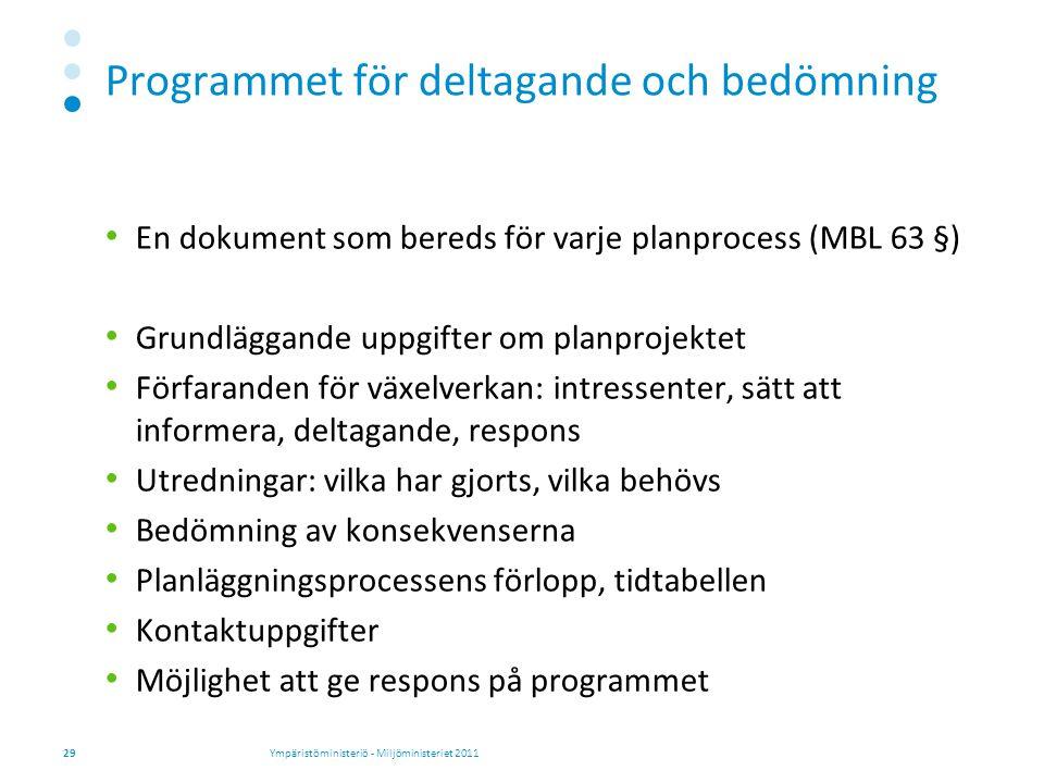 Programmet för deltagande och bedömning En dokument som bereds för varje planprocess (MBL 63 §) Grundläggande uppgifter om planprojektet Förfaranden för växelverkan: intressenter, sätt att informera, deltagande, respons Utredningar: vilka har gjorts, vilka behövs Bedömning av konsekvenserna Planläggningsprocessens förlopp, tidtabellen Kontaktuppgifter Möjlighet att ge respons på programmet Ympäristöministeriö - Miljöministeriet 201129