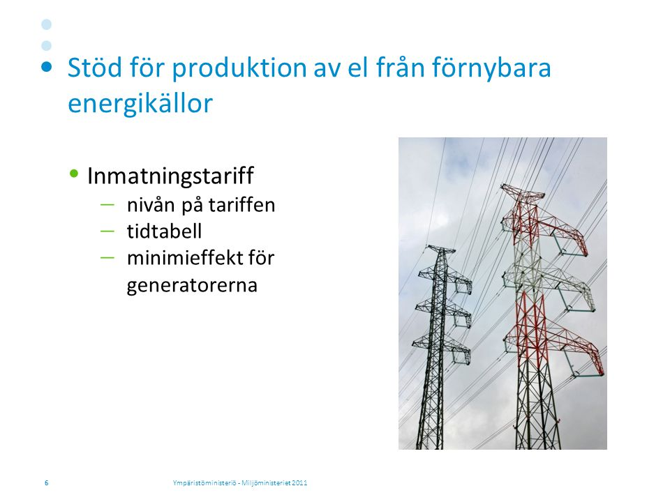 Stöd för produktion av el från förnybara energikällor  Inmatningstariff  nivån på tariffen  tidtabell  minimieffekt för generatorerna 6Ympäristöministeriö - Miljöministeriet 2011