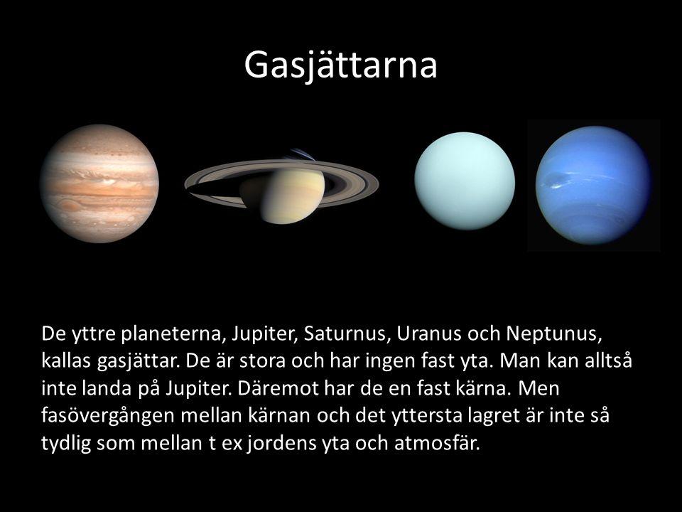 Gasjättarna De yttre planeterna, Jupiter, Saturnus, Uranus och Neptunus, kallas gasjättar. De är stora och har ingen fast yta. Man kan alltså inte lan