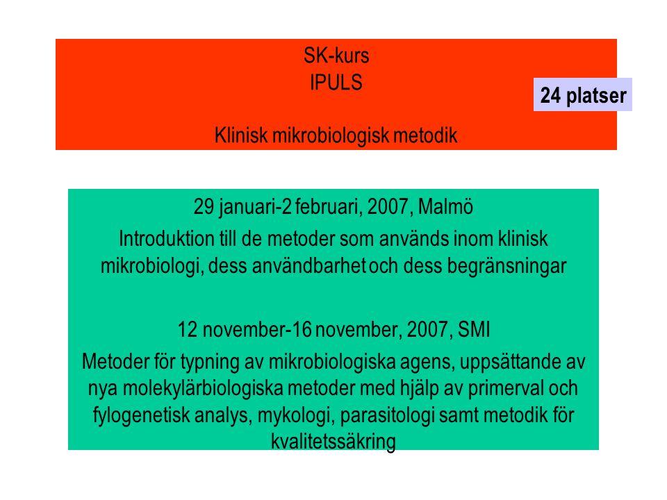 SK-kurs IPULS Klinisk mikrobiologisk metodik 29 januari-2 februari, 2007, Malmö Introduktion till de metoder som används inom klinisk mikrobiologi, dess användbarhet och dess begränsningar 12 november-16 november, 2007, SMI Metoder för typning av mikrobiologiska agens, uppsättande av nya molekylärbiologiska metoder med hjälp av primerval och fylogenetisk analys, mykologi, parasitologi samt metodik för kvalitetssäkring 24 platser